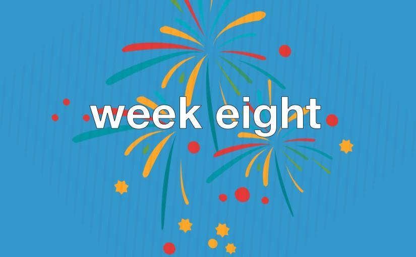 Week eight. Ithink.