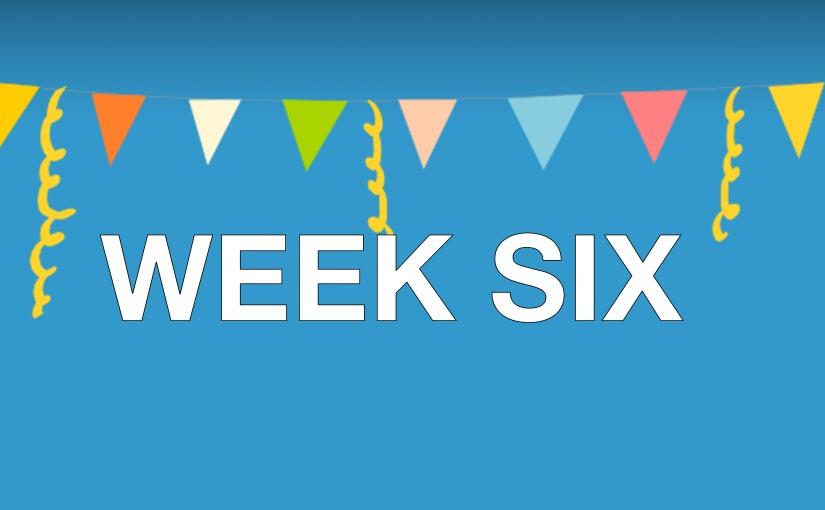 Week … Six?